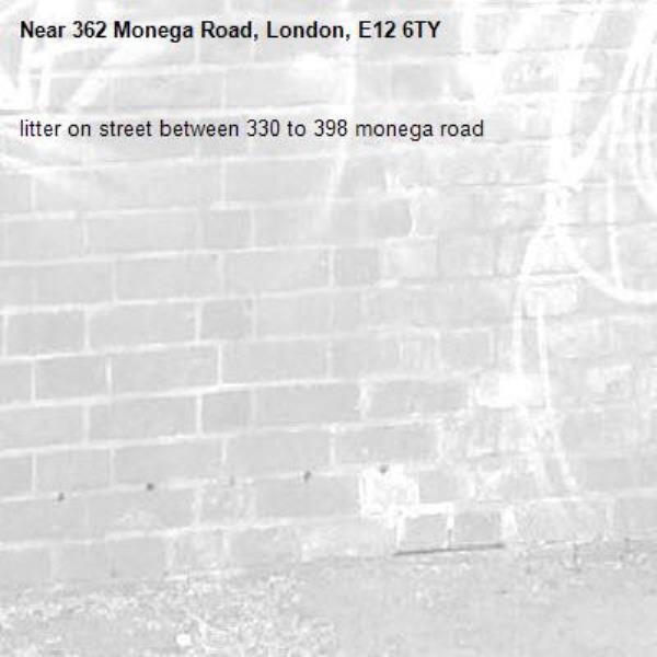 litter on street between 330 to 398 monega road-362 Monega Road, London, E12 6TY