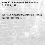 We have emptied the litter bin. Thank you for reporting it.-831B Romford Rd, London E12 6EA, UK