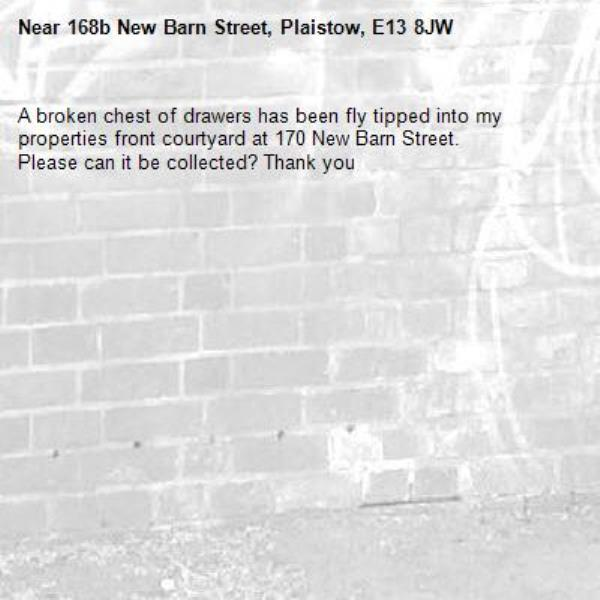 A broken chest of drawers has been fly tipped into my properties front courtyard at 170 New Barn Street. Please can it be collected? Thank you -168b New Barn Street, Plaistow, E13 8JW