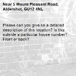 Please can you give us a detailed description of this location? Is this outside a particular house number? Front or back?-5 Mount Pleasant Road, Aldershot, GU12 4NL