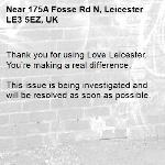 Thank you for using Love Leicester. You're making a real difference.  This issue is being investigated and will be resolved as soon as possible. -175A Fosse Rd N, Leicester LE3 5EZ, UK