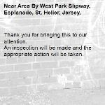Thank you for bringing this to our attention.  An inspection will be made and the appropriate action will be taken.-Area By West Park Slipway, Esplanade, St. Helier, Jersey,