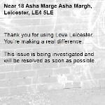 Thank you for using Love Leicester. You're making a real difference.  This issue is being investigated and will be resolved as soon as possible. -18 Asha Marge Asha Margh, Leicester, LE4 5LE