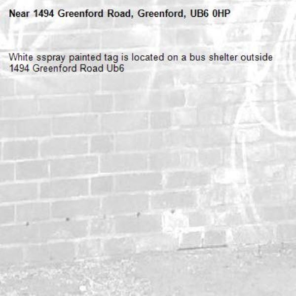 White sspray painted tag is located on a bus shelter outside 1494 Greenford Road Ub6 -1494 Greenford Road, Greenford, UB6 0HP