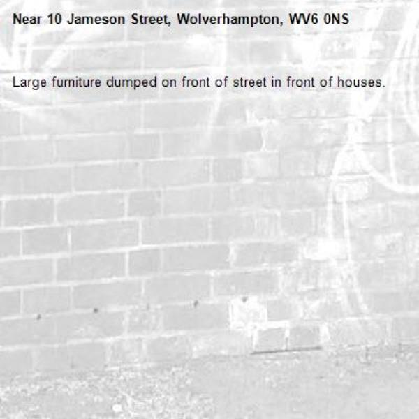 Large furniture dumped on front of street in front of houses. -10 Jameson Street, Wolverhampton, WV6 0NS