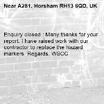 Enquiry closed : Many thanks for your report. I have raised work with our contractor to replace the hazard markers. Regards. WSCC-A281, Horsham RH13 6QD, UK