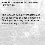 This issue is being investigated and will be resolved as soon as possible. Thank you for using Love Leicester. You're making a real difference. -49 Cherryleas Dr, Leicester LE3 0LT, UK