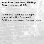 Automated report update, report status set to Not Completed Additional information: Nothing Found -Bank Chambers, 120 High Street, London, N8 9DJ