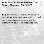 Enquiry closed : Thanks for enquiry, we further attended here and cut back more vegetation encroaching the footway on 18/11/19. Regards, MS.-The Old School House The Street, Clapham, BN13 3UT
