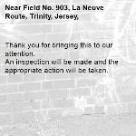 Thank you for bringing this to our attention.  An inspection will be made and the appropriate action will be taken.-Field No. 903, La Neuve Route, Trinity, Jersey,