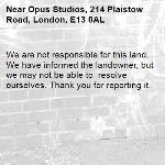 We are not responsible for this land. We have informed the landowner, but we may not be able to  resolve ourselves. Thank you for reporting it.-Opus Studios, 214 Plaistow Road, London, E13 0AL