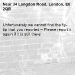 Unfortunately we cannot find the fly-tip that you reported – Please report it again if it is still there-34 Langdon Road, London, E6 2QB