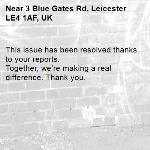 This issue has been resolved thanks to your reports. Together, we're making a real difference. Thank you.  -3 Blue Gates Rd, Leicester LE4 1AF, UK