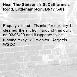 Enquiry closed : Thanks for enquiry, I cleaned the silt from around this gully on 03/03/20 and it appears to be running okay, will monitor. Regards, WSCC-The Stetson, 8 St Catherine's Road, Littlehampton, BN17 5JH