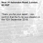 Thank you for your report, I can confirm that the fly tip was cleared on the 12th September 2019. -20 Ashenden Road, London, E5 0DP