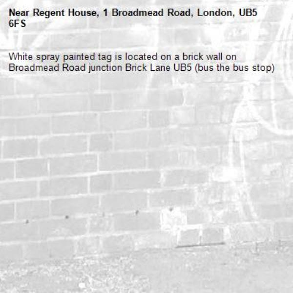 White spray painted tag is located on a brick wall on Broadmead Road junction Brick Lane UB5 (bus the bus stop) -Regent House, 1 Broadmead Road, London, UB5 6FS