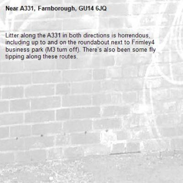 Litter along the A331 in both directions is horrendous, including up to and on the roundabout next to Frimley4 business park (M3 turn off). There's also been some fly tipping along these routes. -A331, Farnborough, GU14 6JQ
