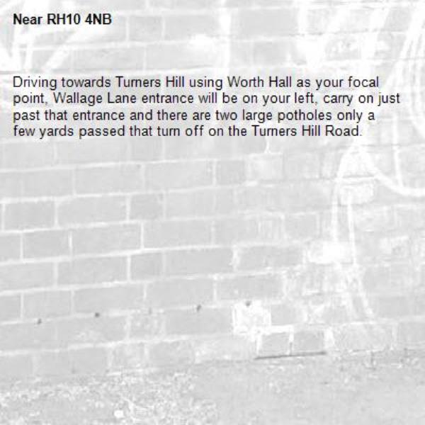 Driving towards Turners Hill using Worth Hall as your focal point, Wallage Lane entrance will be on your left, carry on just past that entrance and there are two large potholes only a few yards passed that turn off on the Turners Hill Road.-RH10 4NB
