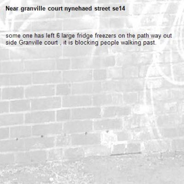 some one has left 6 large fridge freezers on the path way out side Granville court , it is blocking people walking past.-granville court nynehaed street se14
