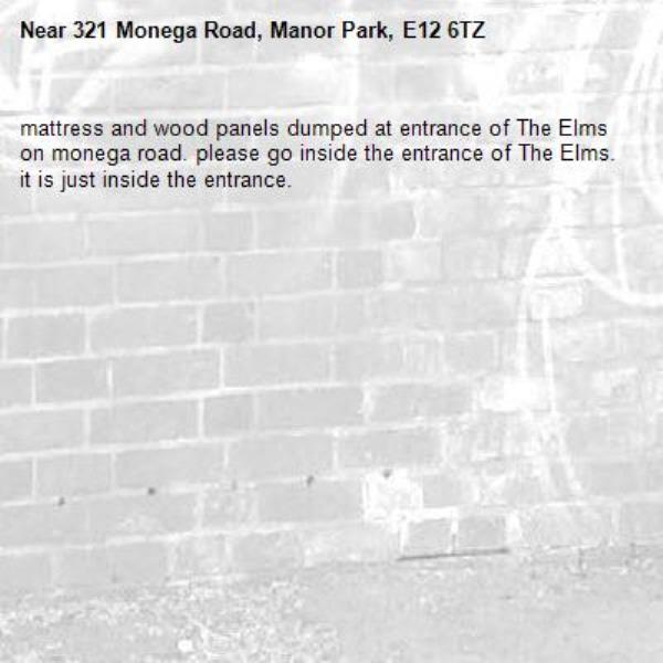 mattress and wood panels dumped at entrance of The Elms on monega road. please go inside the entrance of The Elms. it is just inside the entrance.-321 Monega Road, Manor Park, E12 6TZ