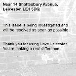 This issue is being investigated and will be resolved as soon as possible.   Thank you for using Love Leicester. You're making a real difference. -14 Shaftesbury Avenue, Leicester, LE4 5DQ