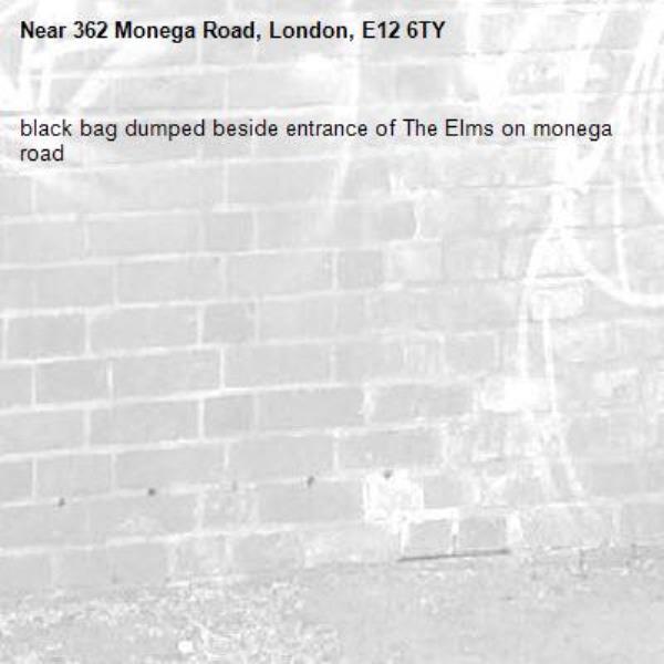 black bag dumped beside entrance of The Elms on monega road-362 Monega Road, London, E12 6TY