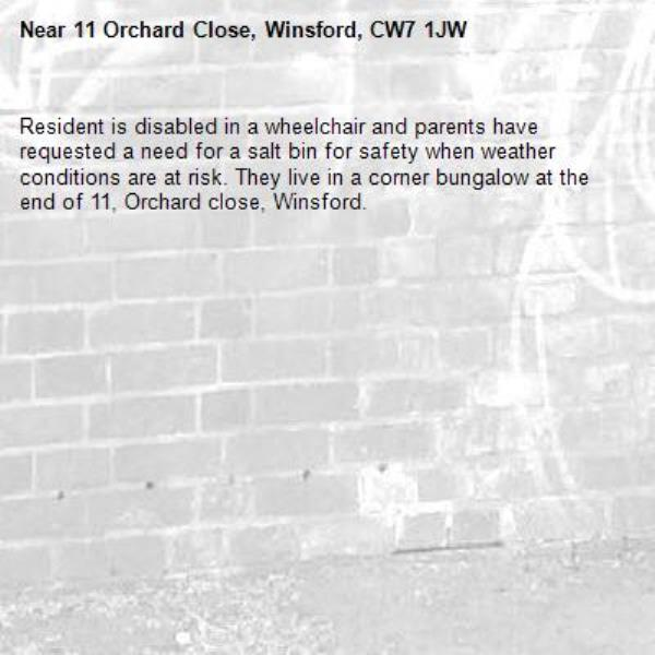 Resident is disabled in a wheelchair and parents have requested a need for a salt bin for safety when weather conditions are at risk. They live in a corner bungalow at the end of 11, Orchard close, Winsford. -11 Orchard Close, Winsford, CW7 1JW