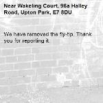 We have removed the fly-tip. Thank you for reporting it.-Wakeling Court, 96a Halley Road, Upton Park, E7 8DU