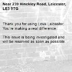 Thank you for using Love Leicester. You're making a real difference.  This issue is being investigated and will be resolved as soon as possible.  -239 Hinckley Road, Leicester, LE3 0TG