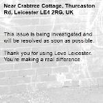 This issue is being investigated and will be resolved as soon as possible. 	 Thank you for using Love Leicester. You're making a real difference.-Crabtree Cottage, Thurcaston Rd, Leicester LE4 2RG, UK