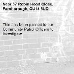 This has been passed to our Community Patrol Officers to investigate -67 Robin Hood Close, Farnborough, GU14 8UD