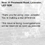 Thank you for using Love Leicester. You're making a real difference.  This issue is being investigated and will be resolved as soon as possible -20 Prestwold Road, Leicester, LE5 0EW