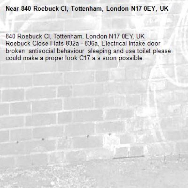 840 Roebuck Cl, Tottenham, London N17 0EY, UK Roebuck Close Flats 832a - 836a, Electrical Intake door broken  antisocial behaviour  sleeping and use toilet please could make a proper look C17 a s soon possible. -840 Roebuck Cl, Tottenham, London N17 0EY, UK
