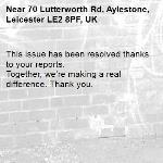 This issue has been resolved thanks to your reports. Together, we're making a real difference. Thank you. -70 Lutterworth Rd, Aylestone, Leicester LE2 8PF, UK