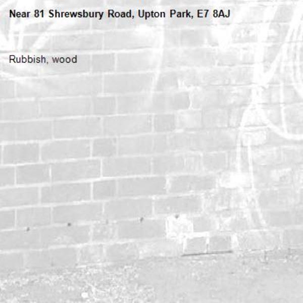 Rubbish, wood -81 Shrewsbury Road, Upton Park, E7 8AJ
