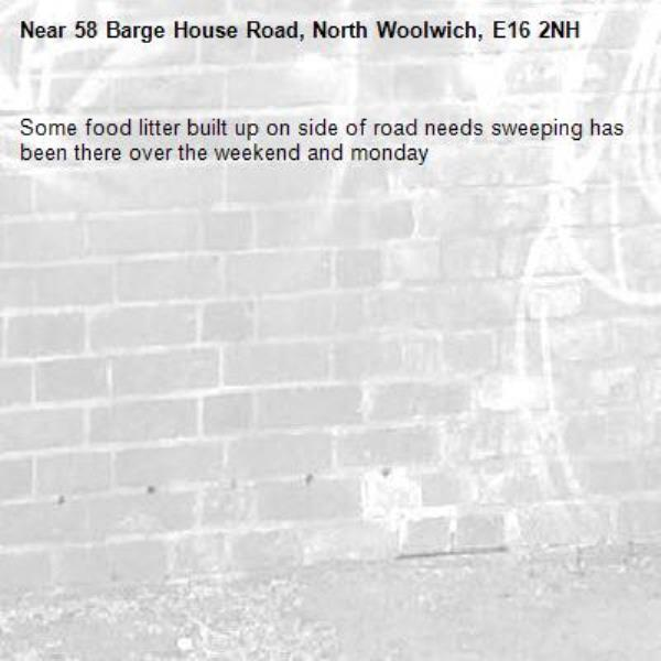 Some food litter built up on side of road needs sweeping has been there over the weekend and monday-58 Barge House Road, North Woolwich, E16 2NH