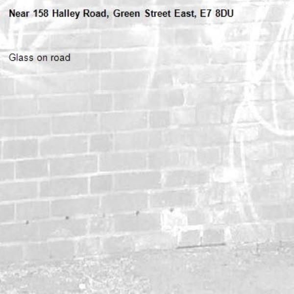 Glass on road-158 Halley Road, Green Street East, E7 8DU