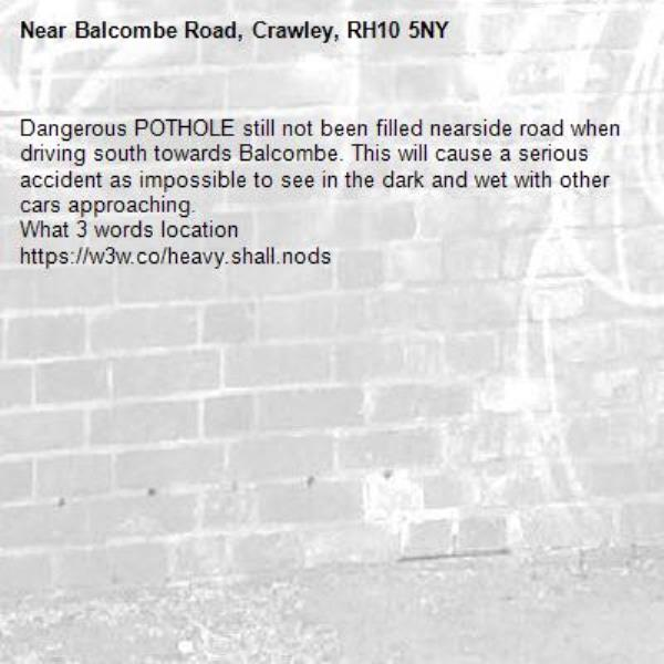 Dangerous POTHOLE still not been filled nearside road when driving south towards Balcombe. This will cause a serious accident as impossible to see in the dark and wet with other cars approaching.  What 3 words location  https://w3w.co/heavy.shall.nods-Balcombe Road, Crawley, RH10 5NY
