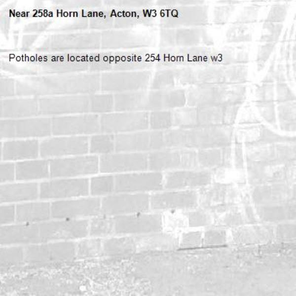 Potholes are located opposite 254 Horn Lane w3-258a Horn Lane, Acton, W3 6TQ