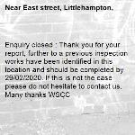 Enquiry closed : Thank you for your report, further to a previous inspection works have been identified in this location and should be completed by 29/02/2020. If this is not the case please do not hesitate to contact us. Many thanks WSCC-East street, Littlehampton,