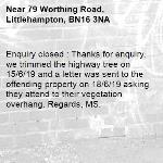 Enquiry closed : Thanks for enquiry, we trimmed the highway tree on 15/6/19 and a letter was sent to the offending property on 18/6/19 asking they attend to their vegetation overhang. Regards, MS.-79 Worthing Road, Littlehampton, BN16 3NA