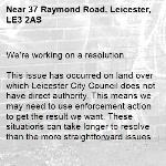 We're working on a resolution.  This issue has occurred on land over which Leicester City Council does not have direct authority. This means we may need to use enforcement action to get the result we want. These situations can take longer to resolve than the more straightforward issues we deal with, possibly 8 weeks or longer. Thanks for holding on.  -37 Raymond Road, Leicester, LE3 2AS