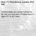 Unfortunately we cannot find the fly-tip that you reported – Please report it again if it is still there-113 First Avenue, London, E12 6AL
