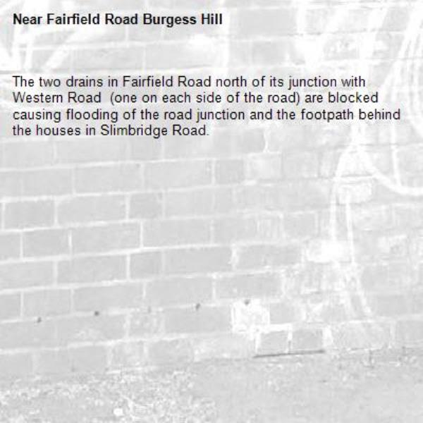 The two drains in Fairfield Road north of its junction with Western Road  (one on each side of the road) are blocked causing flooding of the road junction and the footpath behind the houses in Slimbridge Road. -Fairfield Road Burgess Hill