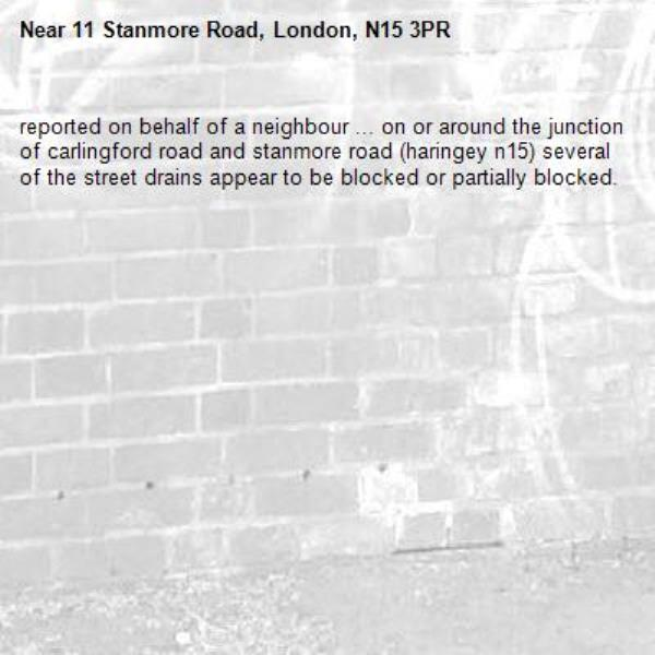 reported on behalf of a neighbour ... on or around the junction of carlingford road and stanmore road (haringey n15) several of the street drains appear to be blocked or partially blocked.-11 Stanmore Road, London, N15 3PR