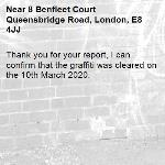 Thank you for your report, I can confirm that the graffiti was cleared on the 10th March 2020.-8 Benfleet Court Queensbridge Road, London, E8 4JJ