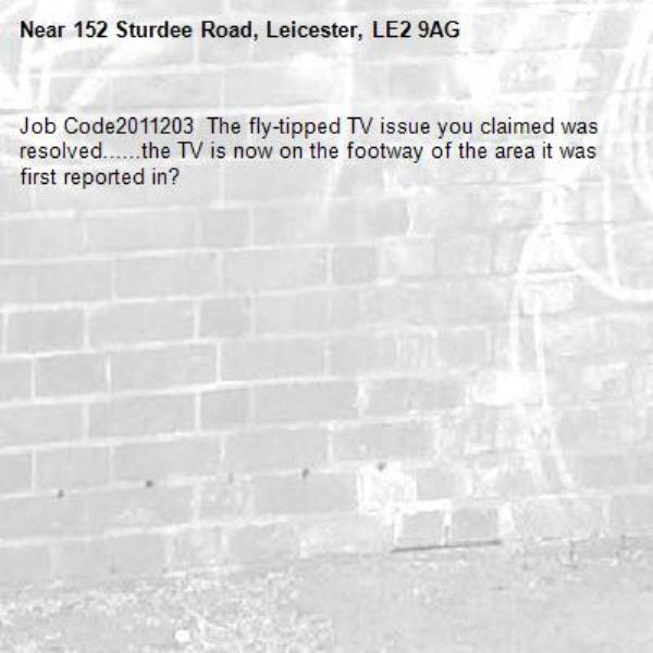 Job Code2011203  The fly-tipped TV issue you claimed was resolved......the TV is now on the footway of the area it was first reported in?-152 Sturdee Road, Leicester, LE2 9AG