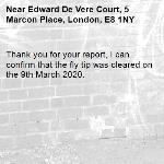 Thank you for your report, I can confirm that the fly tip was cleared on the 9th March 2020.-Edward De Vere Court, 5 Marcon Place, London, E8 1NY