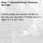 Unfortunately we cannot find the fly-tip that you reported – Please report it again if it is still there-11 Ravenhill Road, Plaistow, E13 9BT