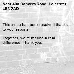 This issue has been resolved thanks to your reports.  Together, we're making a real difference. Thank you.  -40a Danvers Road, Leicester, LE3 2AD